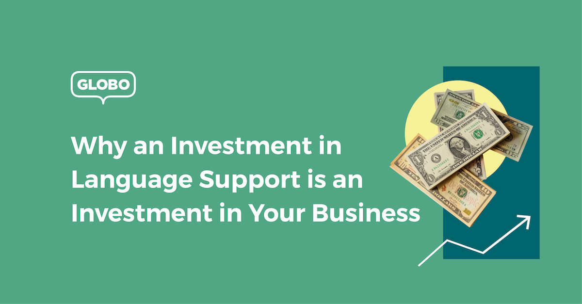 3 Reasons Why an Investment in Language Support is an Investment in Your Business
